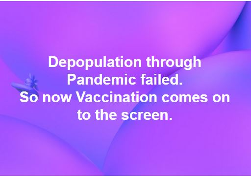 Depopulation through pandemic failed. So now vaccination comes on to the screen.
