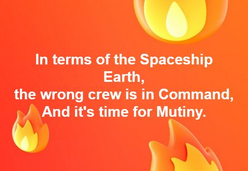 In terms of the Spaceship Earth, the wrong crew is in Command, And it's time for Mutiny.