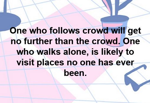 One who follows crowd will get no further than the crowd. One who walks alone, is likely to visit places no one has ever been.