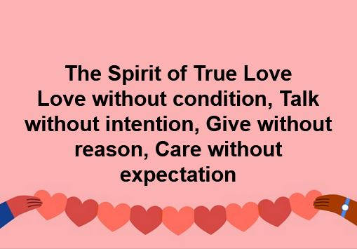 To love without condition  The Spirit of True Love To talk without intention To give without reason To care without expectation