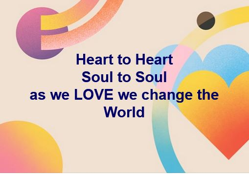 Heart to Heart Soul to Soul as we LOVE we change the World