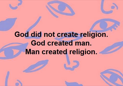 God did not create religion. God created man. Man created religion.