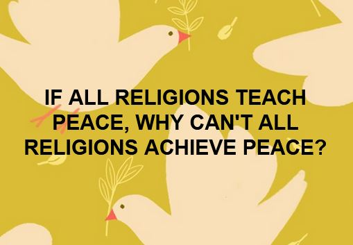IF ALL RELIGIONS TEACH PEACE, WHY CAN'T ALL RELIGIONS ACHIEVE PEACE?