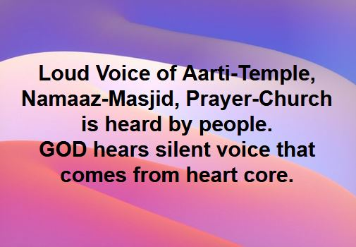 Loud voice of Aarti in Temple, Namaaz in Masjid, Prayer in Church, is heard by people, not by God. GOD hears the silent voice which comes from core of heart.