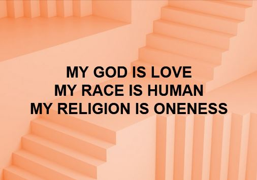 MY GOD IS LOVE MY RACE IS HUMAN MY RELIGION IS ONENESS