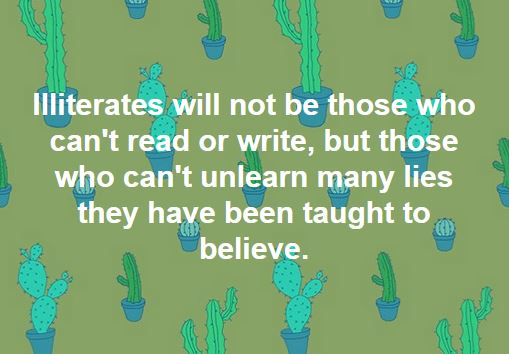 The illiterate of the 21st century will not be those who cannot read or write, but those who cannot unlearn the many lies they have been taught to believe.